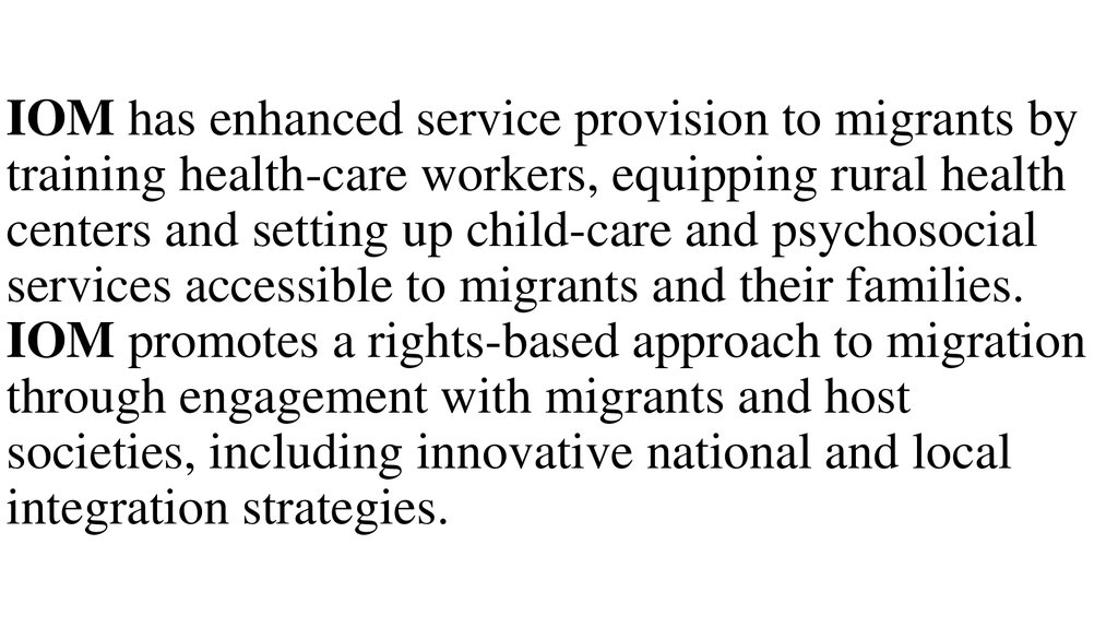 IOM has enhanced service provision to migrants by training health-care workers, equipping rural health centers and setting up child-care and psychosocial services accessible to migrants and their families. IOM promotes a rights-based approach to migration