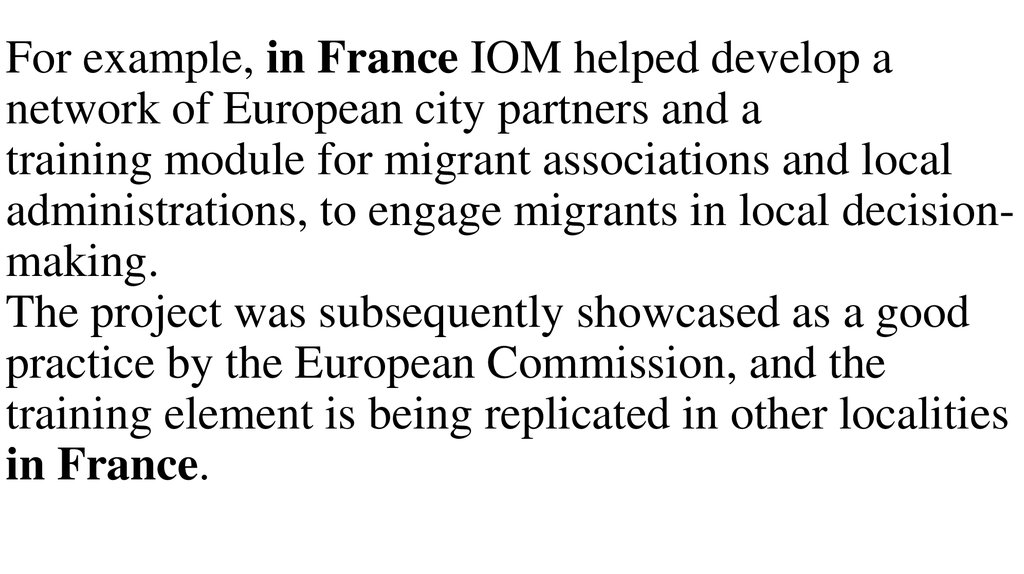 For example, in France IOM helped develop a network of European city partners and a training module for migrant associations and local administrations, to engage migrants in local decision-making. The project was subsequently showcased as a good practice