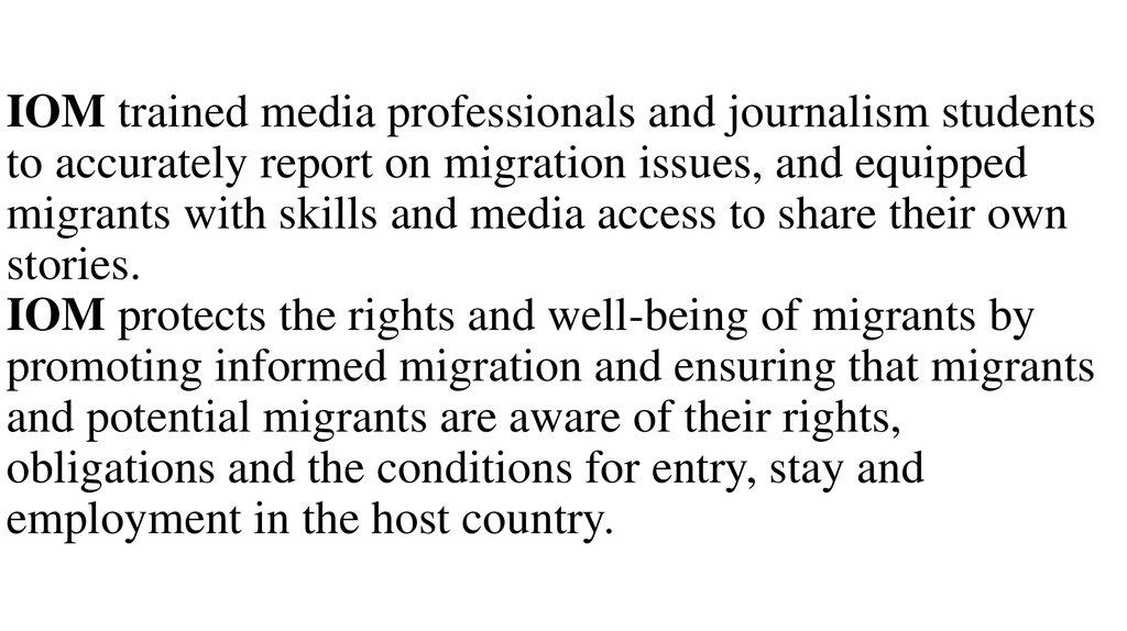 IOM trained media professionals and journalism students to accurately report on migration issues, and equipped migrants with skills and media access to share their own stories. IOM protects the rights and well-being of migrants by promoting informed migra