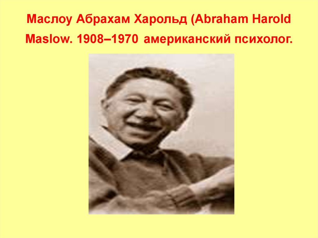 abraham maslow Abraham maslow (april 1, 1908 – june 8, 1970) was an american psychologist who helped found the school of transpersonal psychologyhe broke away from the prevailing mechanistic materialist paradigm of behaviorism and developed the view that the human needs for security, love, belonging, self-esteem, and self-actualization were more.