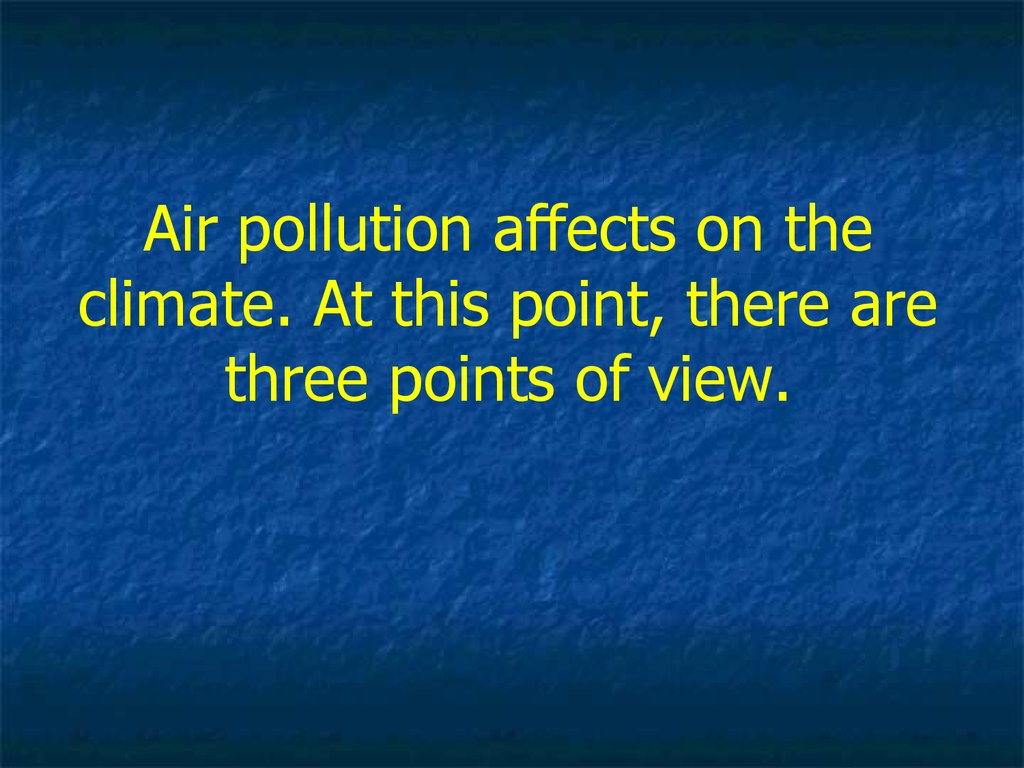 Air pollution affects on the climate. At this point, there are three points of view.