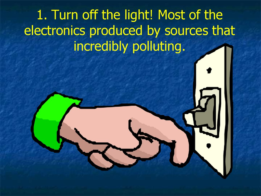1. Turn off the light! Most of the electronics produced by sources that incredibly polluting.
