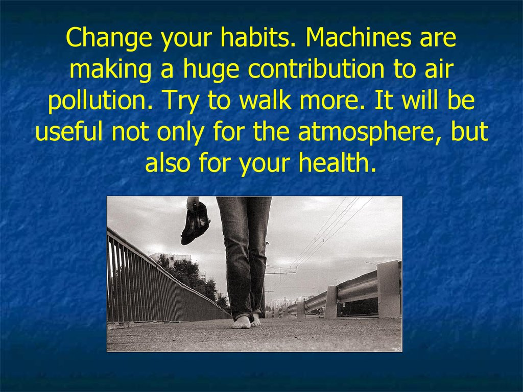 Change your habits. Machines are making a huge contribution to air pollution. Try to walk more. It will be useful not only for the atmosphere, but also for your health.