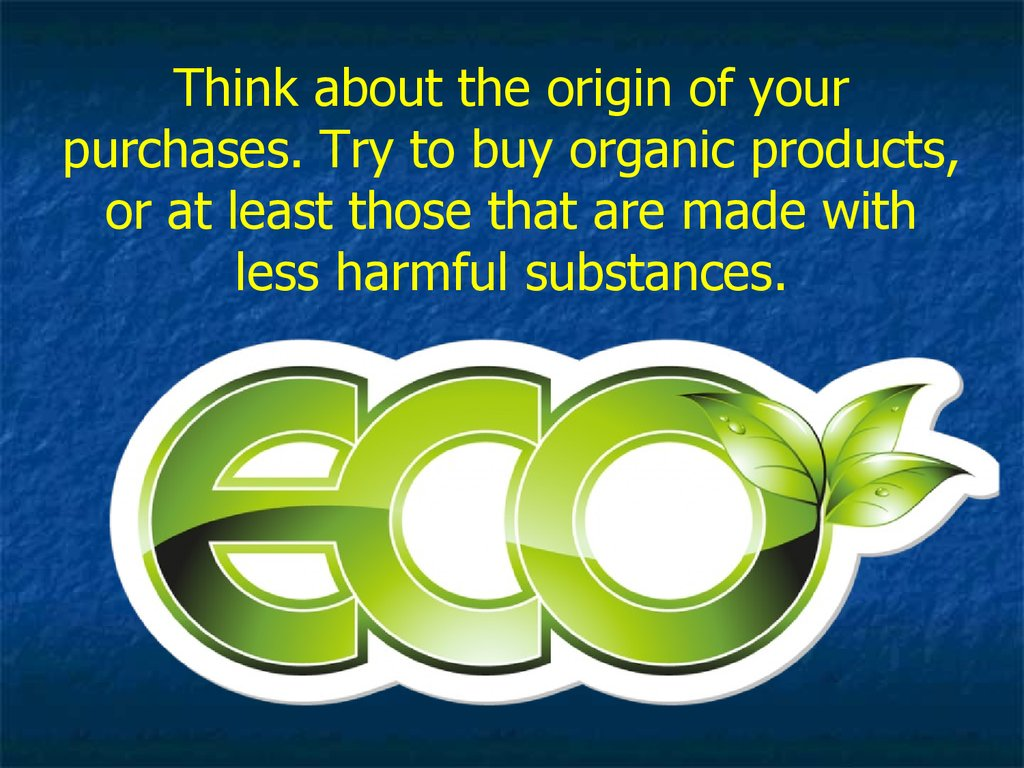 Think about the origin of your purchases. Try to buy organic products, or at least those that are made with less harmful substances.