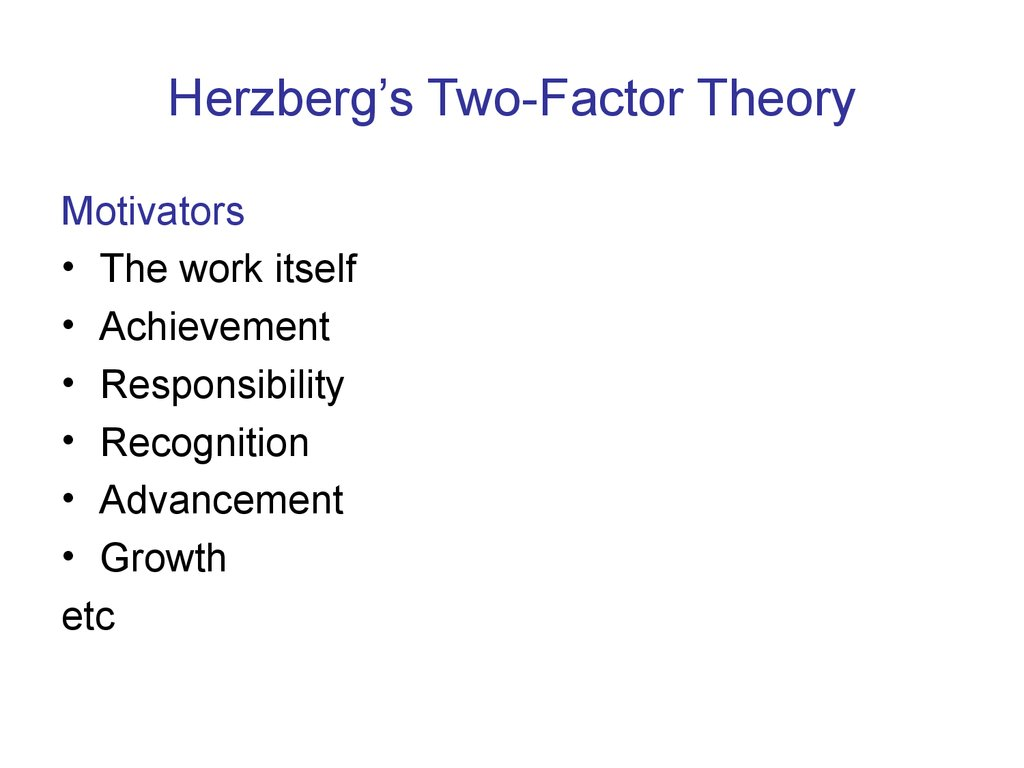 herzberg's two factor theory Herzberg's two factor theory is a content theory of motivation (the other main one is maslow's hierarchy of needs) herzberg analysed the job attitudes of 200 accountants and engineers who were asked to recall when they had felt positive or negative at work and the reasons why.