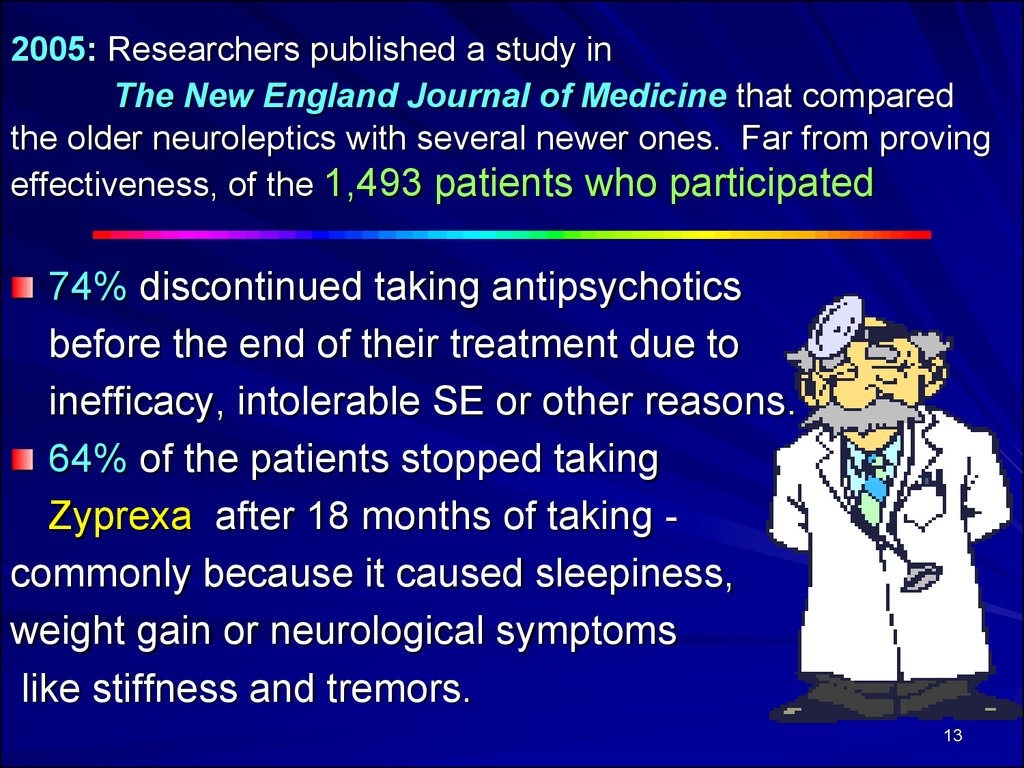 2005: Researchers published a study in The New England Journal of Medicine that compared the older neuroleptics with several newer ones. Far from proving effectiveness, of the 1,493 patients who participated