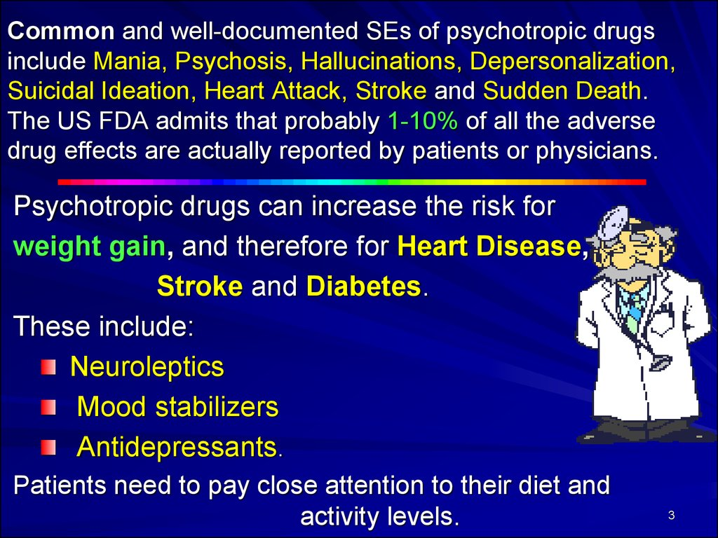 Common and well-documented SEs of psychotropic drugs include Mania, Psychosis, Hallucinations, Depersonalization, Suicidal Ideation, Heart Attack, Stroke and Sudden Death. The US FDA admits that probably 1-10% of all the adverse drug effects are actually