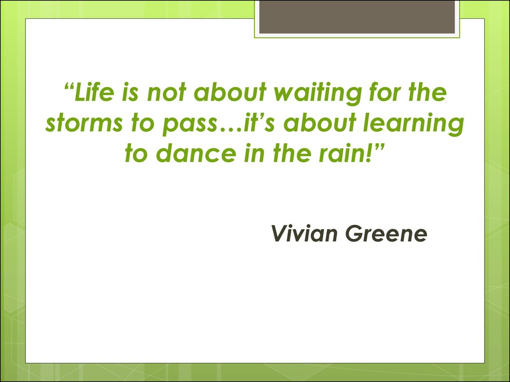 """Life is not about waiting for the storms to pass…it's about learning to dance in the rain!"""