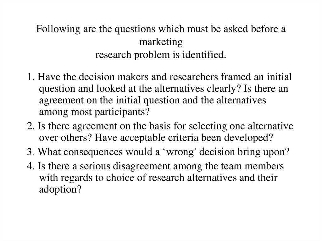 Following are the questions which must be asked before a marketing research problem is identified.