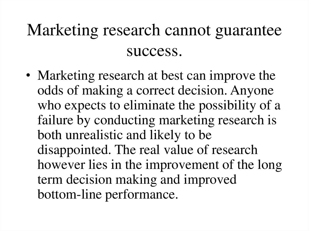 Marketing research cannot guarantee success.