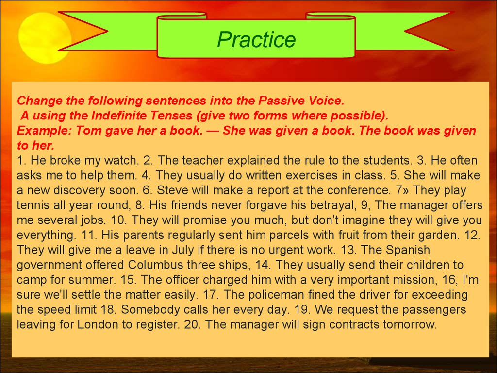 Change the following sentences into the Passive Voice. A using the Indefinite Tenses (give two forms where possible). Example: Tom gave her a book. — She was given a book. The book was given to her. 1. He broke my watch. 2. The teacher explained the rul