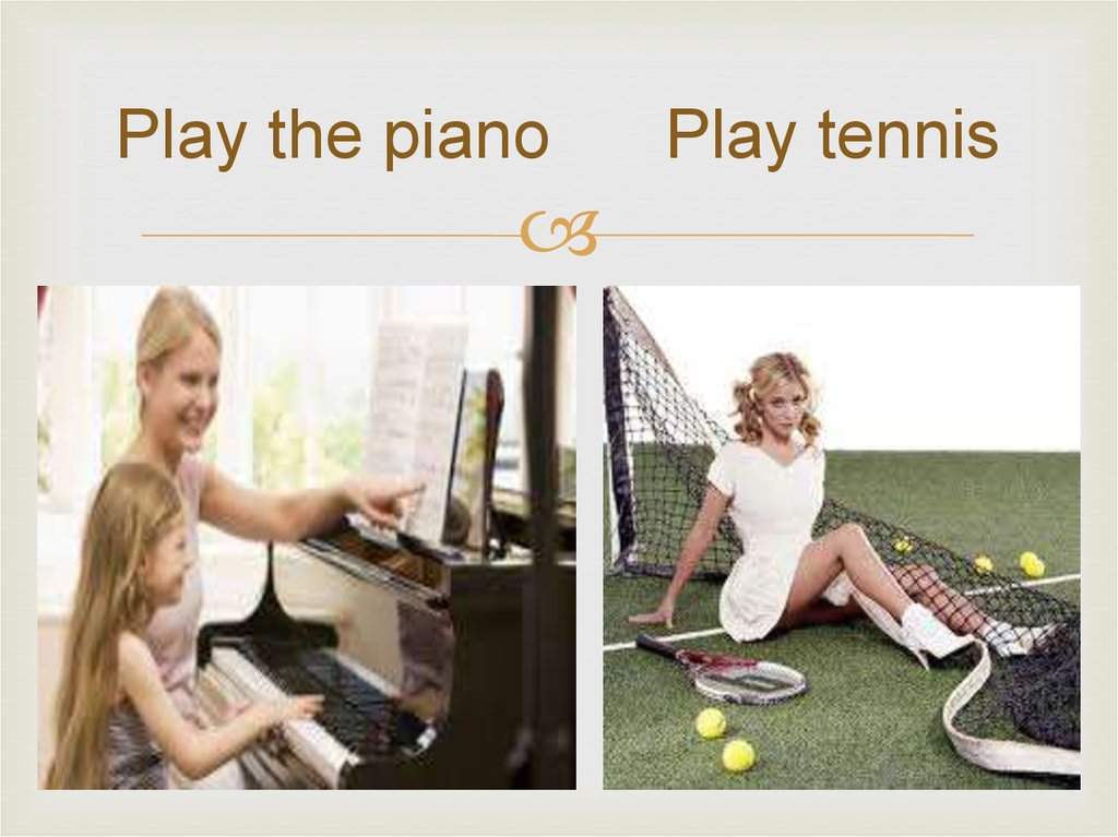 Play the piano Play tennis