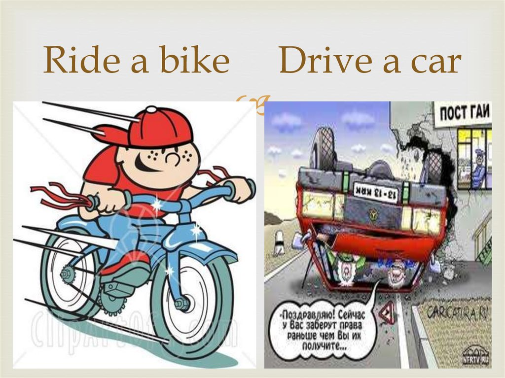 Ride a bike Drive a car