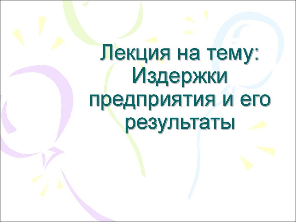 Издержки предприятия и его результаты презентация онлайн Лекция на тему Издержки предприятия и его результаты