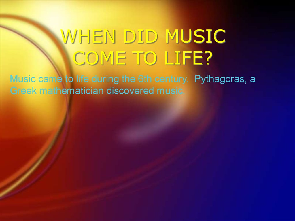 WHEN DID MUSIC COME TO LIFE?