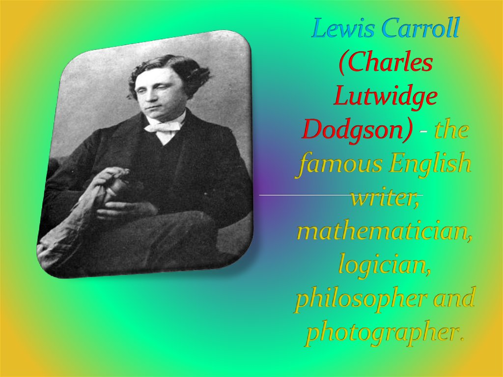 Lewis Carroll (Charles Lutwidge Dodgson) - the famous English writer, mathematician, logician, philosopher and photographer.