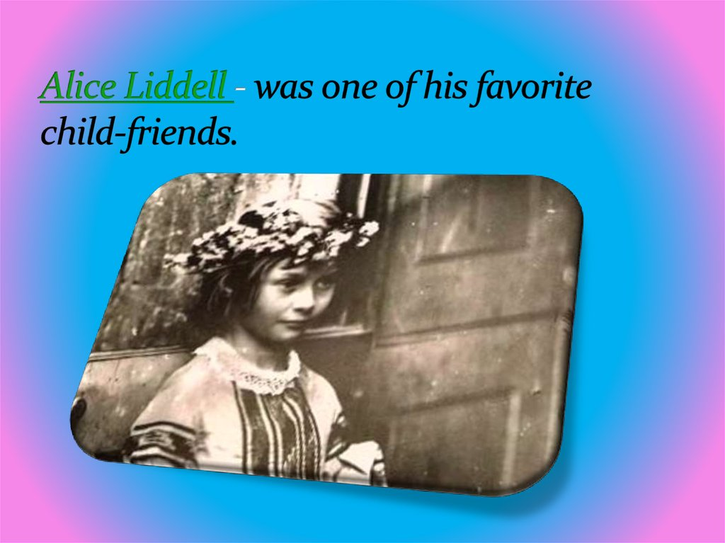 Alice Liddell - was one of his favorite child-friends.