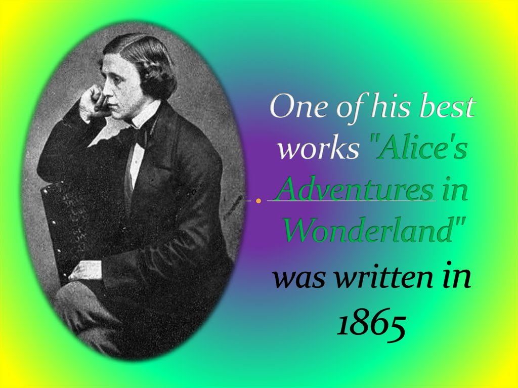 "One of his best works ""Alice's Adventures in Wonderland"" was written in 1865"