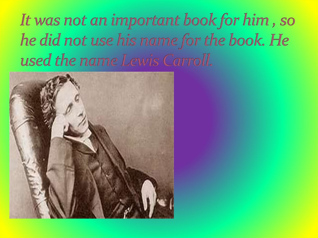 It was not an important book for him , so he did not use his name for the book. He used the name Lewis Carroll.