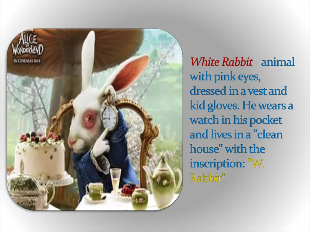 "White Rabbit - animal with pink eyes, dressed in a vest and kid gloves. He wears a watch in his pocket and lives in a ""clean house"" with the inscription: ""W. Rabbit"""