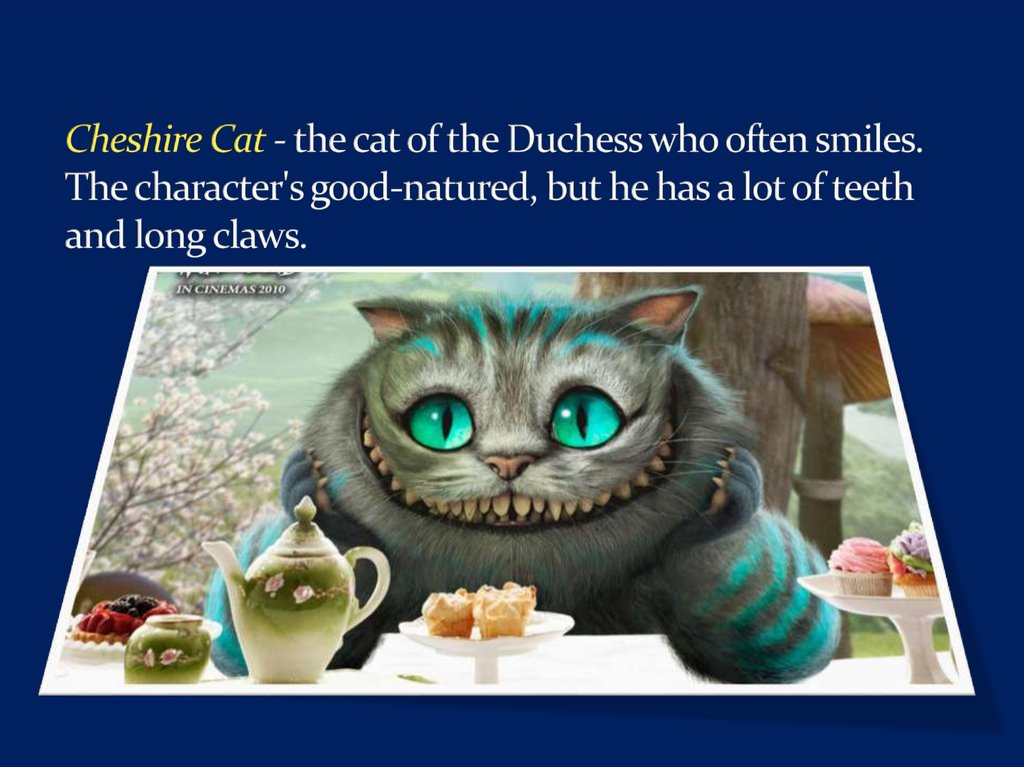 Cheshire Cat - the cat of the Duchess who often smiles. The character's good-natured, but he has a lot of teeth and long claws.