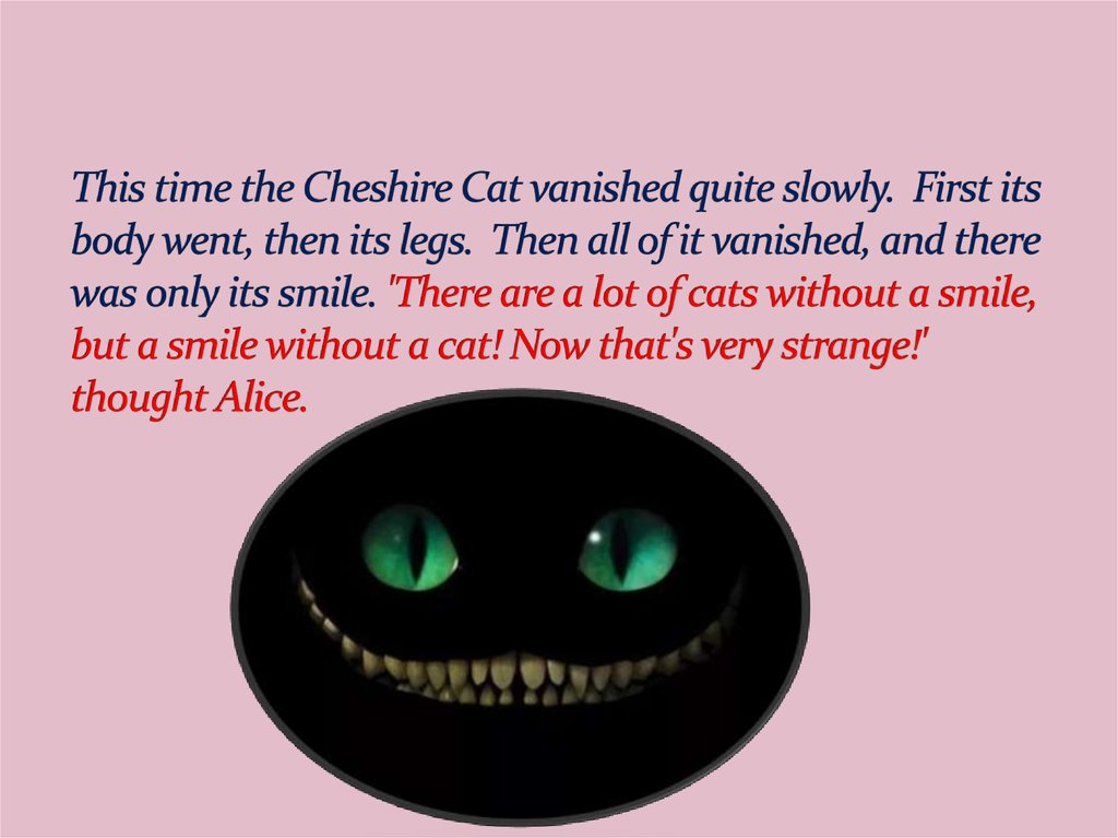This time the Cheshire Cat vanished quite slowly.  First its body went, then its legs.  Then all of it vanished, and there was only its smile. 'There are a lot of cats without a smile, but a smile without a cat! Now that's very strange!' thought Alice.