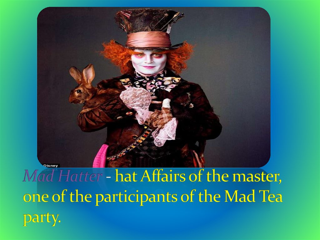 Mad Hatter - hat Affairs of the master, one of the participants of the Mad Tea party.