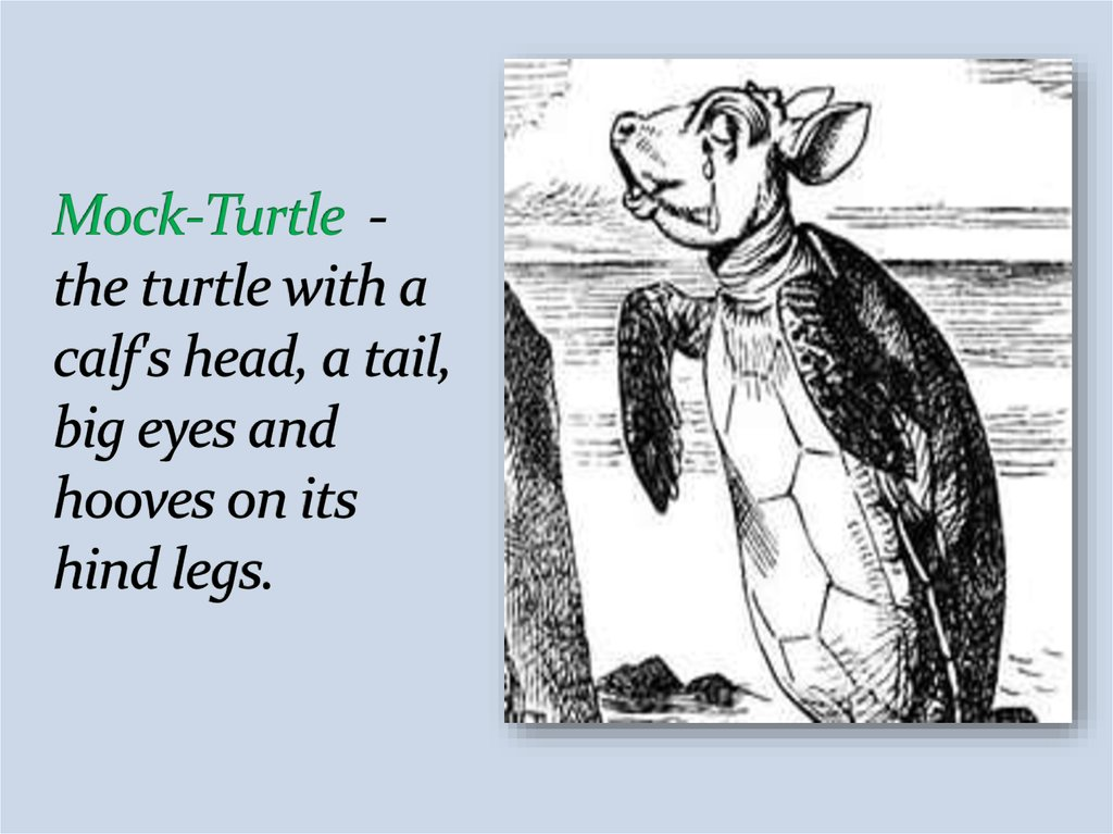 Mock-Turtle - the turtle with a calf's head, a tail, big eyes and hooves on its hind legs.