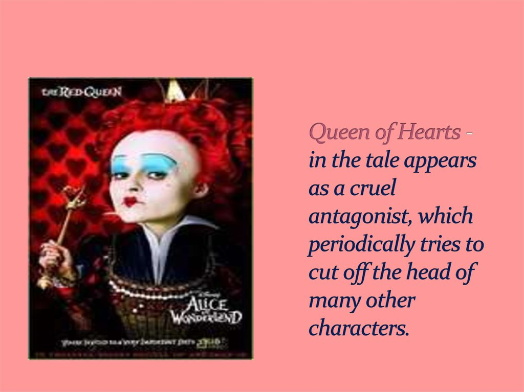 Queen of Hearts - in the tale appears as a cruel antagonist, which periodically tries to cut off the head of many other characters.