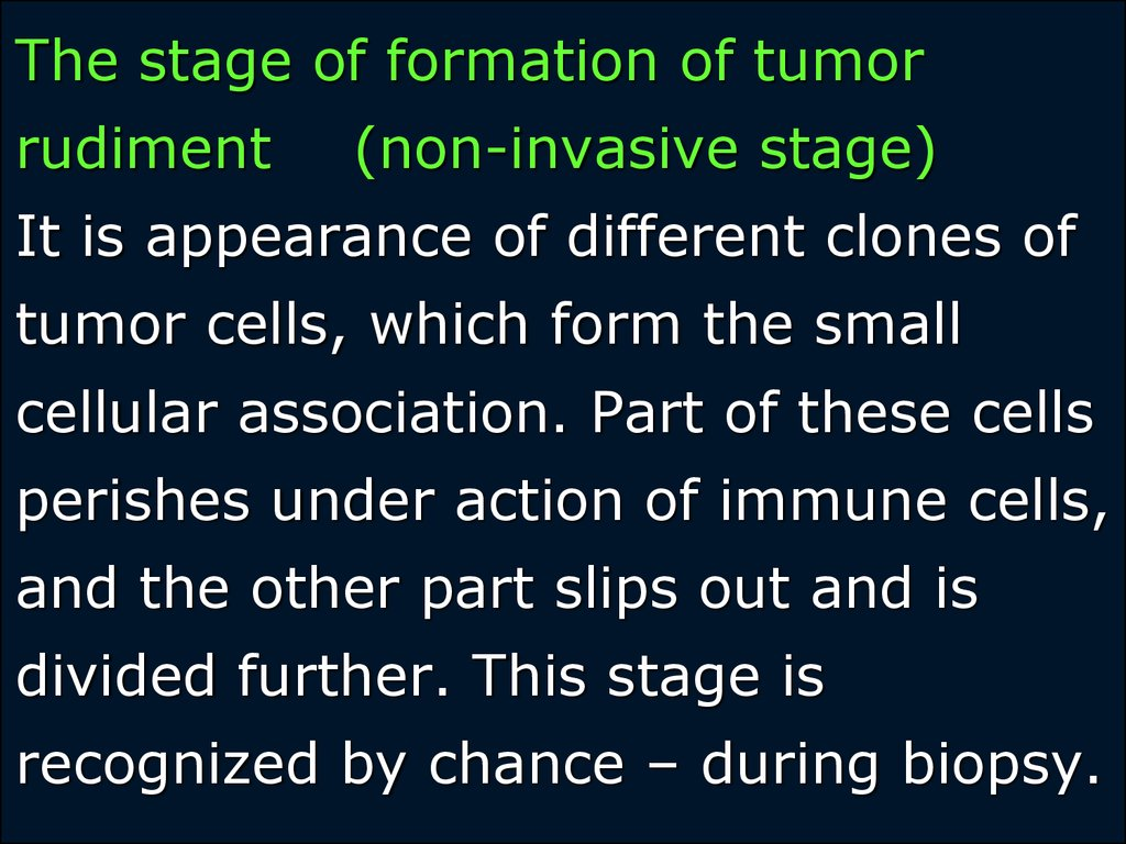 The stage of formation of tumor rudiment (non-invasive stage) It is appearance of different clones of tumor cells, which form the small cellular association. Part of these cells perishes under action of immune cells, and the other part slips out and is di