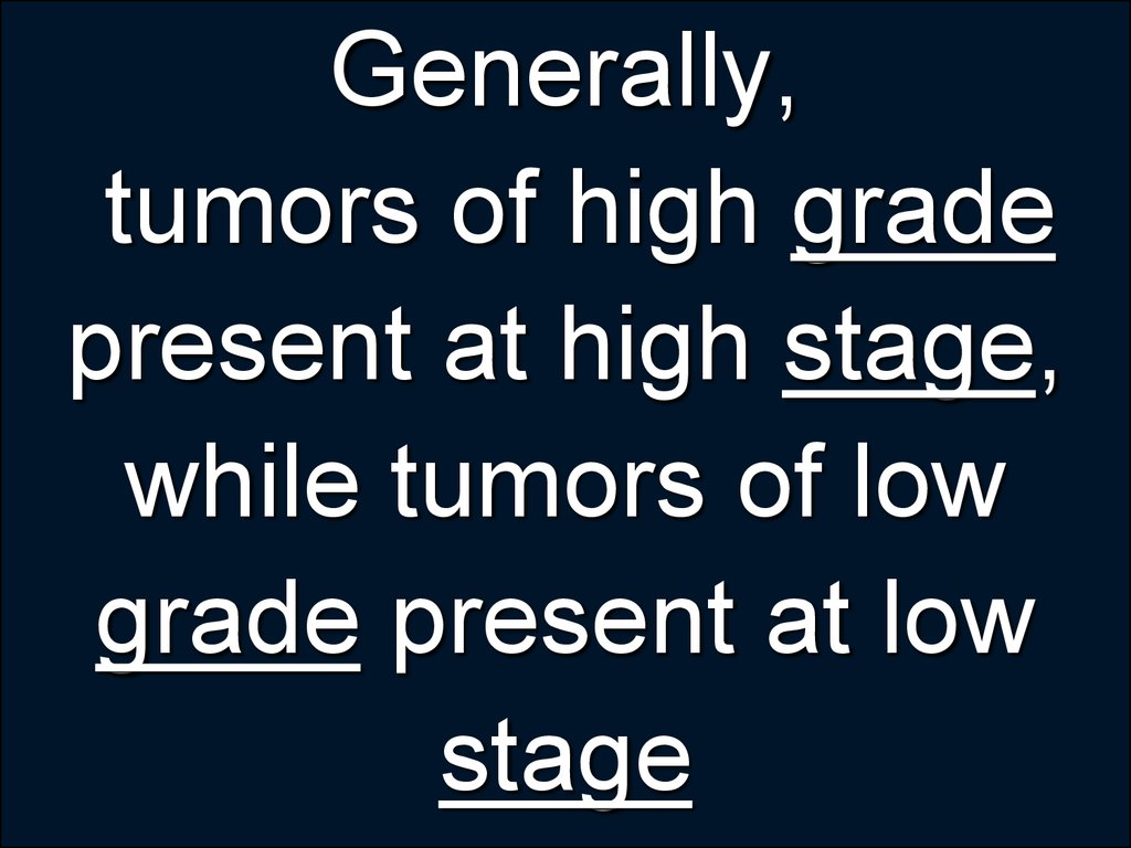 Generally, tumors of high grade present at high stage, while tumors of low grade present at low stage
