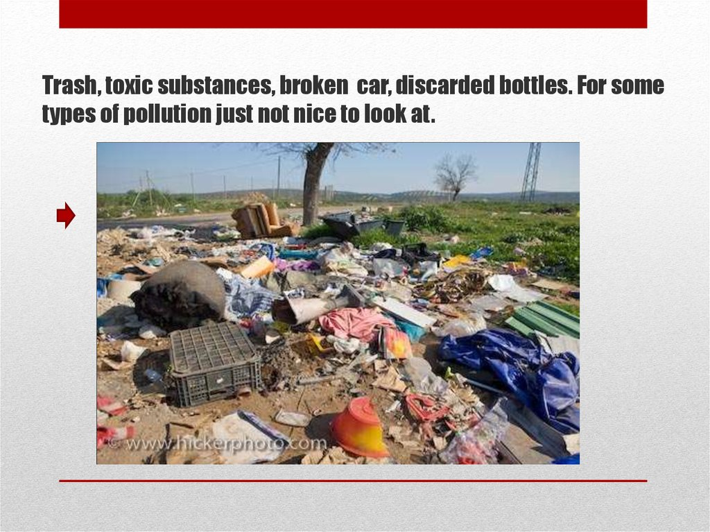 Trash, toxic substances, broken car, discarded bottles. For some types of pollution just not nice to look at.