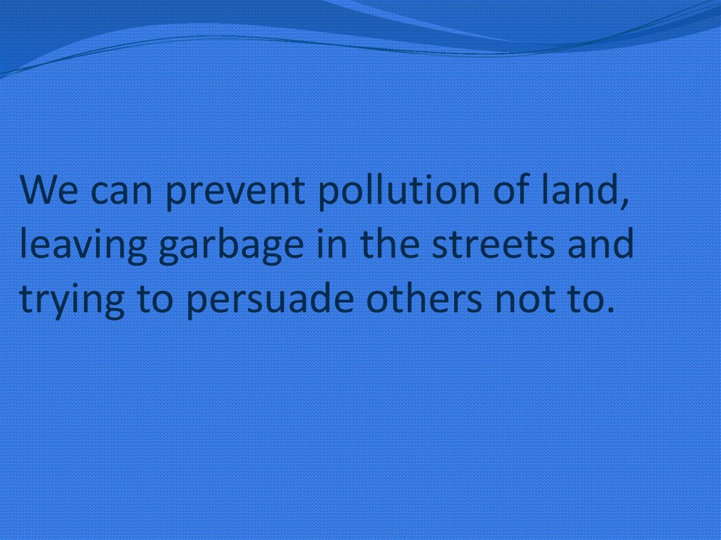 We can prevent pollution of land, leaving garbage in the streets and trying to persuade others not to.