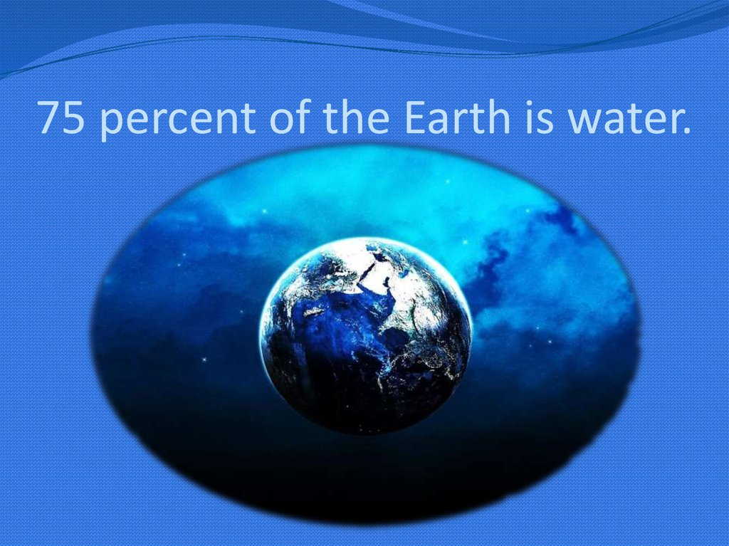 75 percent of the Earth is water.