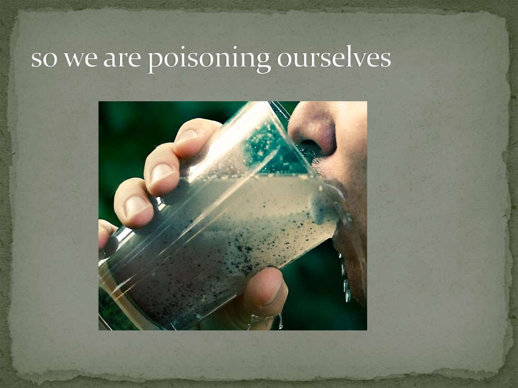 so we are poisoning ourselves