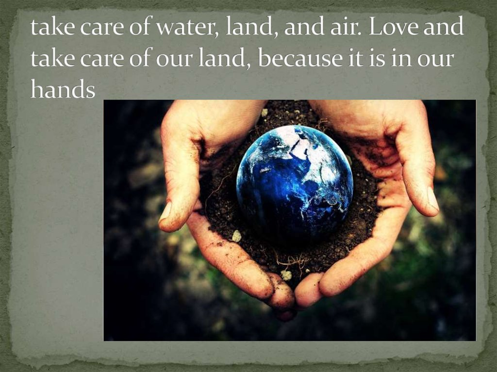 take care of water, land, and air. Love and take care of our land, because it is in our hands
