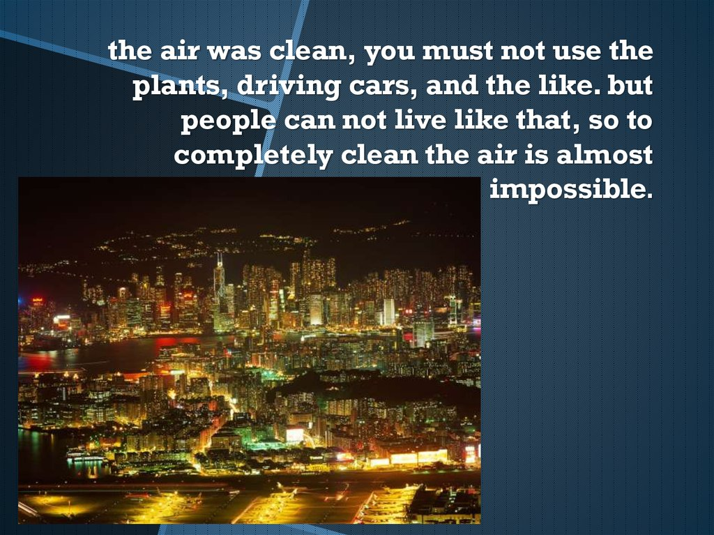the air was clean, you must not use the plants, driving cars, and the like. but people can not live like that, so to completely clean the air is almost impossible.