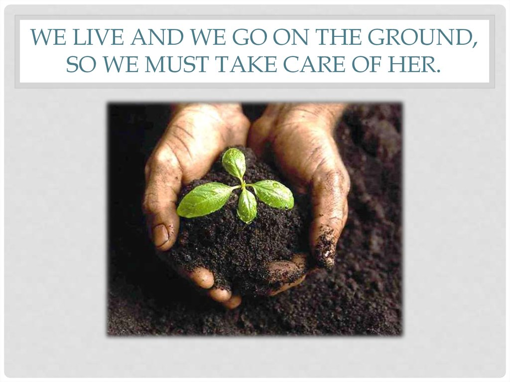 we live and we go on the ground, so we must take care of her.