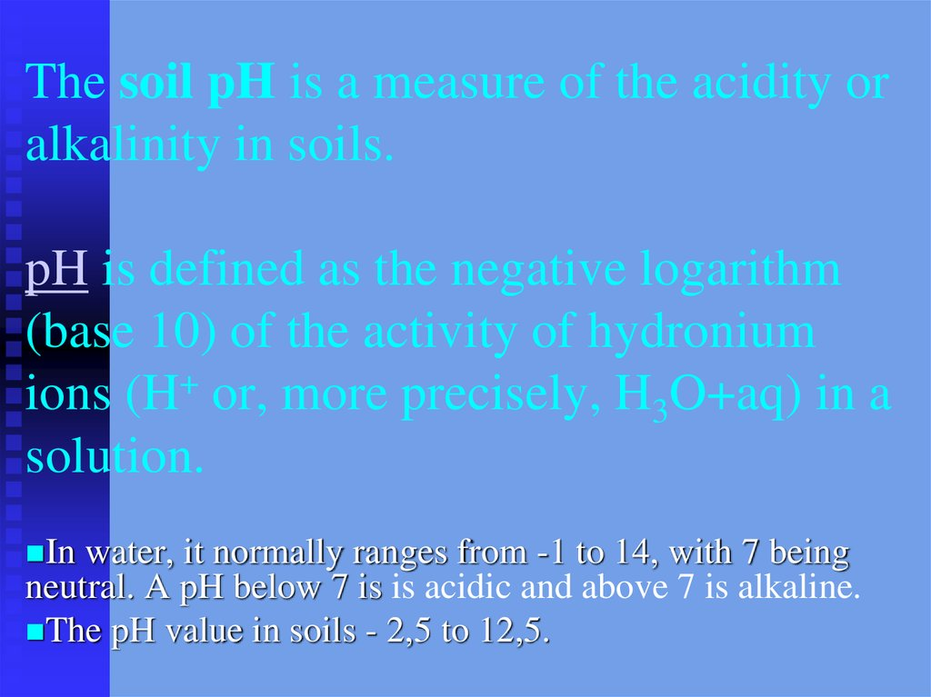The soil pH is a measure of the acidity or alkalinity in soils. pH is defined as the negative logarithm (base 10) of the activity of hydronium ions (H+ or, more precisely, H3O+aq) in a solution.
