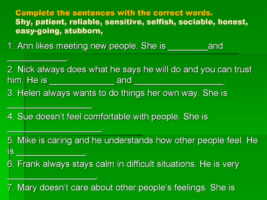 Complete the sentences with the correct words. Shy, patient, reliable, sensitive, selfish, sociable, honest, easy-going, stubborn,