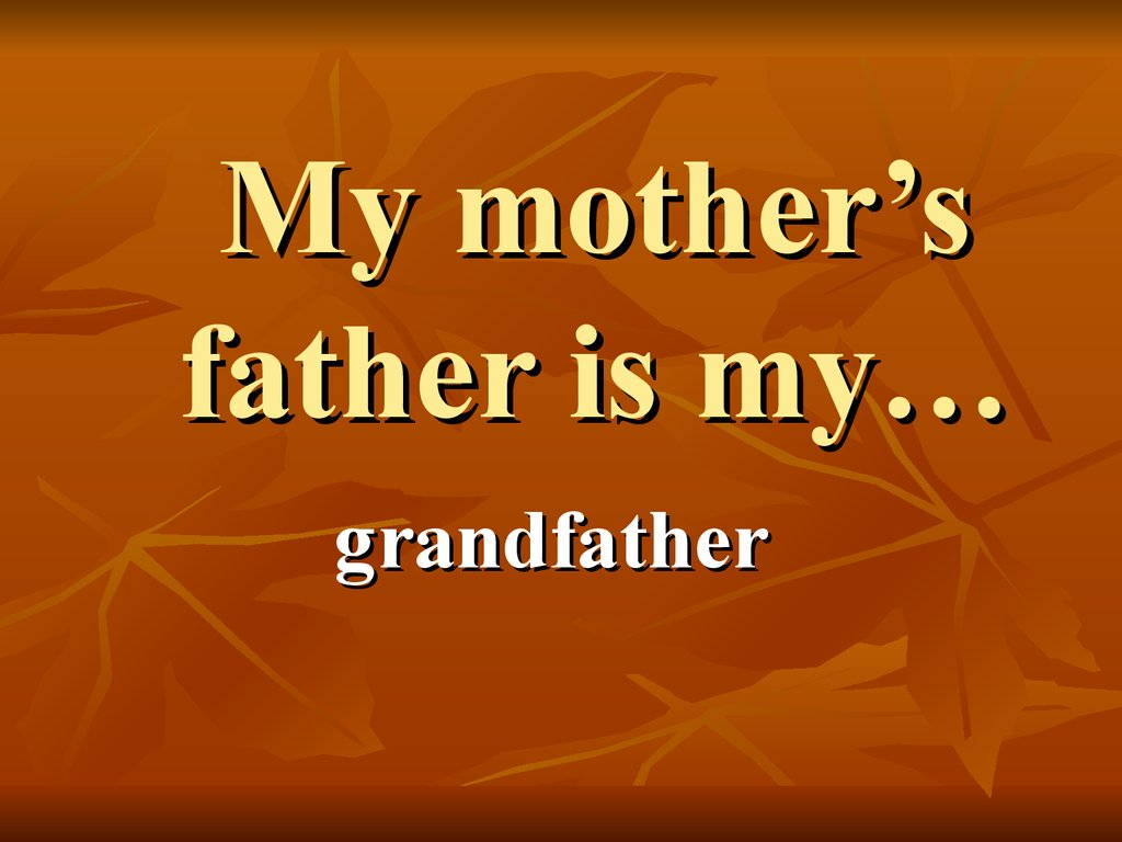 My mother's father is my…