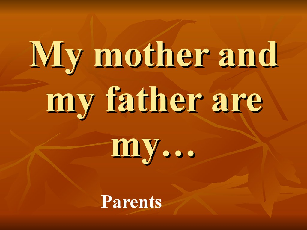 My mother and my father are my…