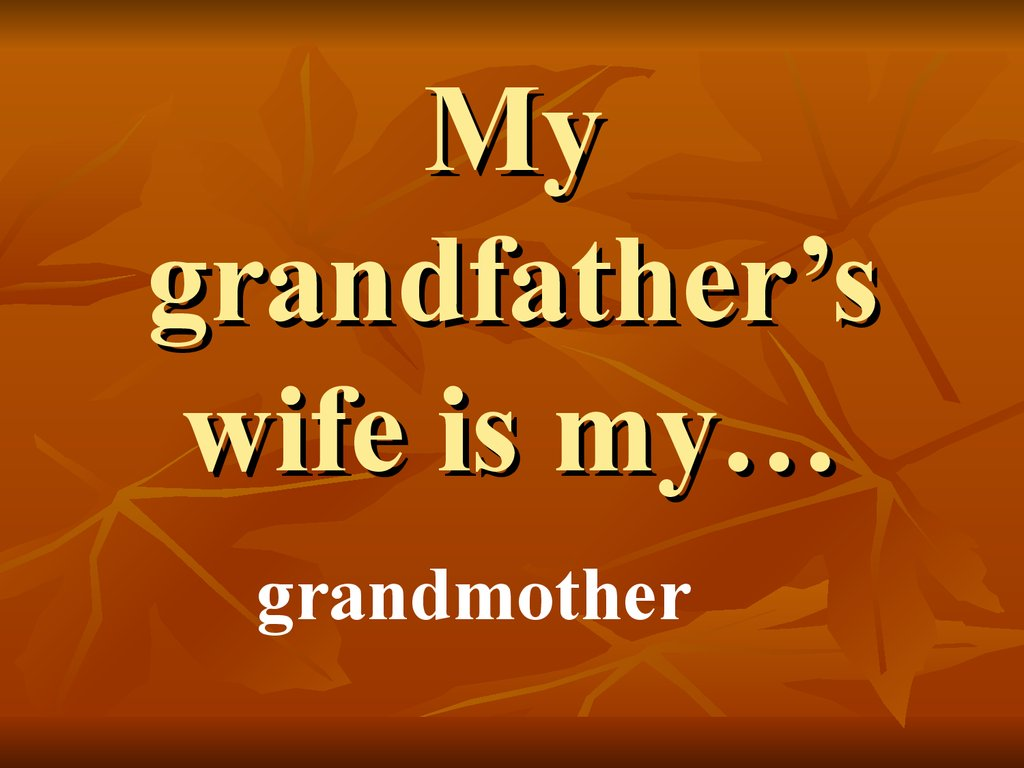 My grandfather's wife is my…