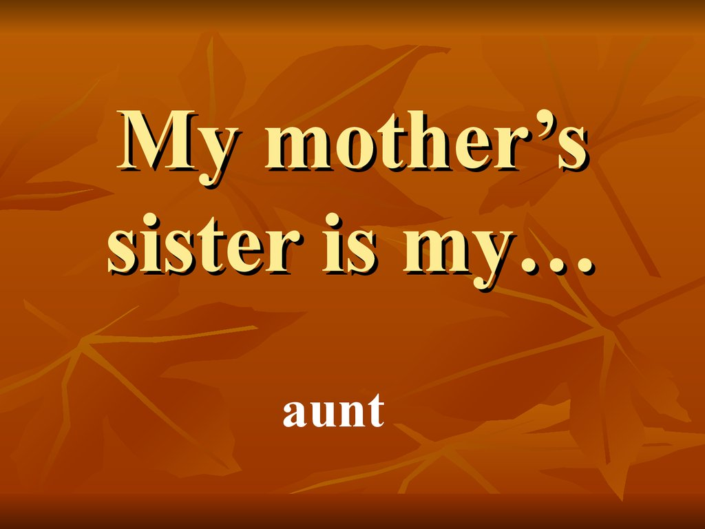 My mother's sister is my…