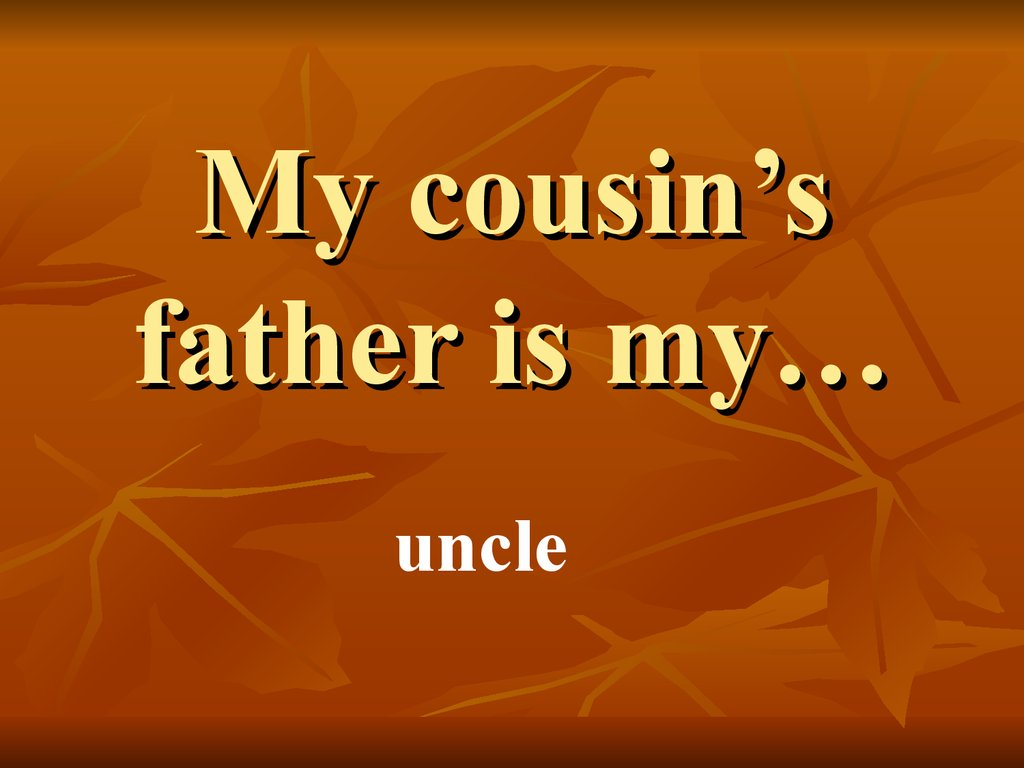 My cousin's father is my…