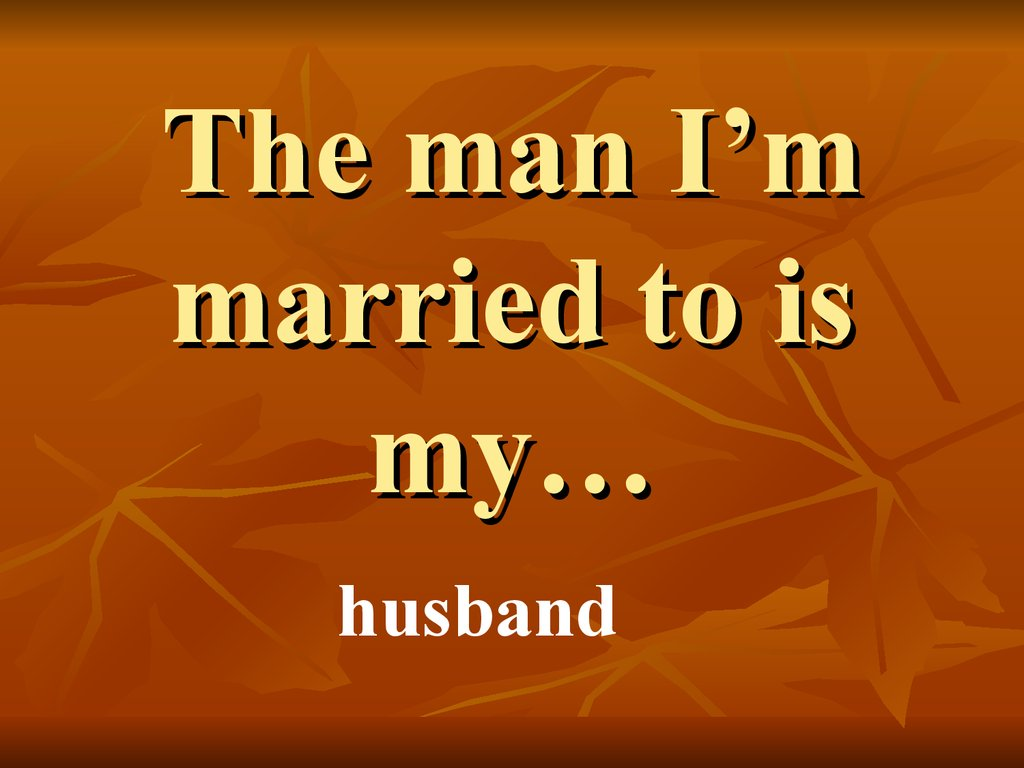 The man I'm married to is my…