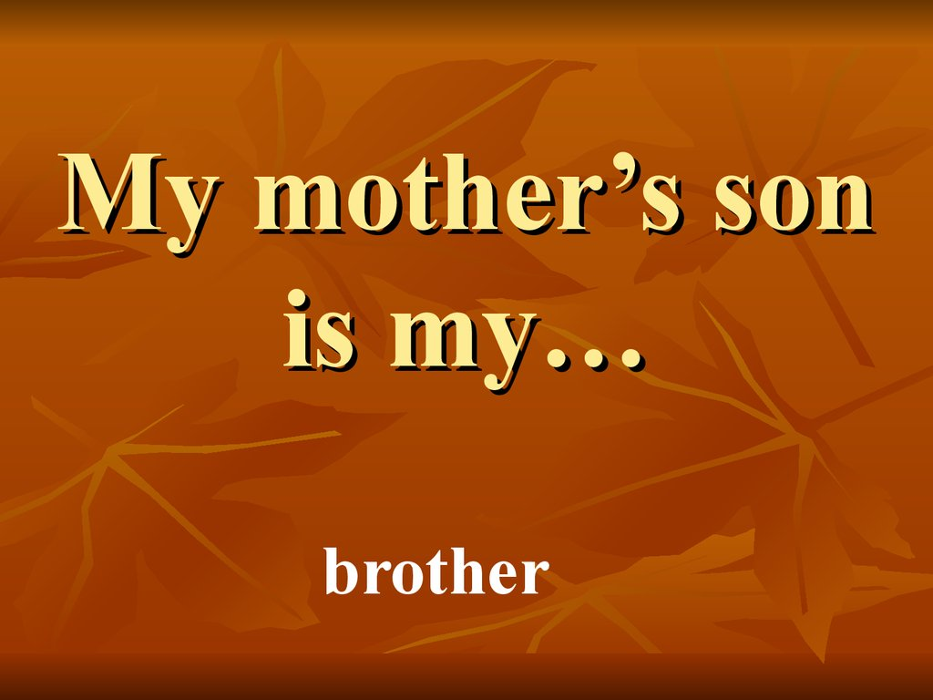 My mother's son is my…
