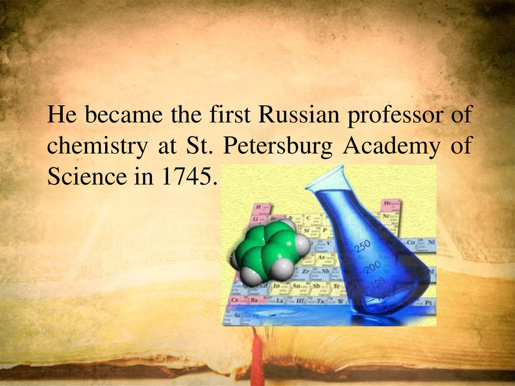 He became the first Russian professor of chemistry at St. Petersburg Academy of Science in 1745.