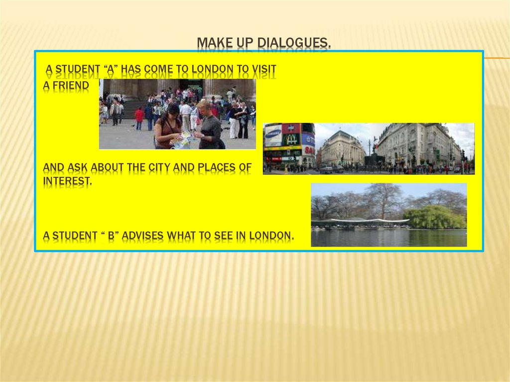 "make up dialogues. A student ""A"" has come to London to visit a friend and ask about the city and places of interest. A student"
