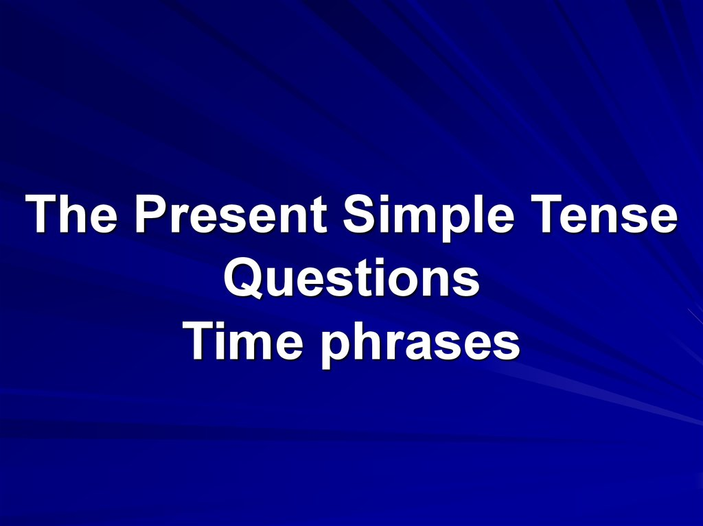 The Present Simple Tense Questions Time phrases